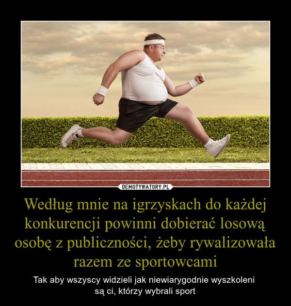 Według mnie na igrzyskach do każdej konkurencji powinni dobierać losową osobę z publiczności, żeby rywalizowała razem ze sportowcami – Tak aby wszyscy widzieli jak niewiarygodnie wyszkoleni są ci, którzy wybrali sport