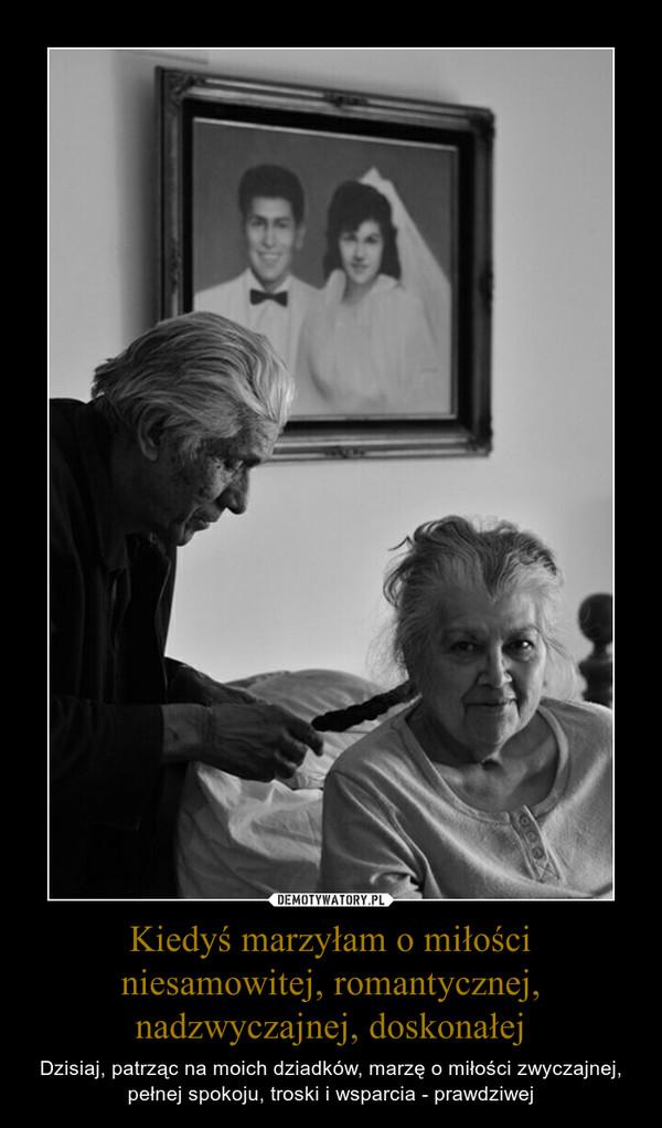 Kiedyś marzyłam o miłości niesamowitej, romantycznej, nadzwyczajnej, doskonałej – Dzisiaj, patrząc na moich dziadków, marzę o miłości zwyczajnej, pełnej spokoju, troski i wsparcia - prawdziwej