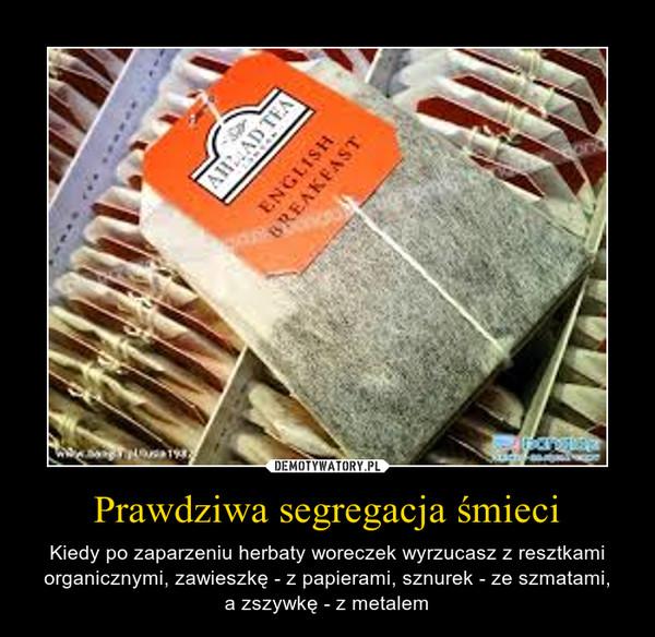 Prawdziwa segregacja śmieci – Kiedy po zaparzeniu herbaty woreczek wyrzucasz z resztkami organicznymi, zawieszkę - z papierami, sznurek - ze szmatami,a zszywkę - z metalem