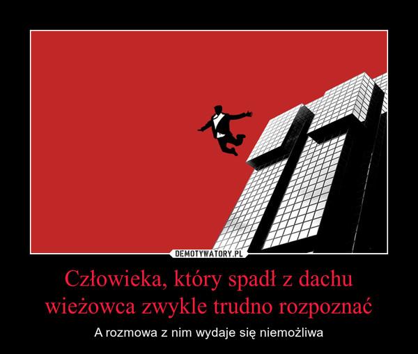 Człowieka, który spadł z dachu wieżowca zwykle trudno rozpoznać – A rozmowa z nim wydaje się niemożliwa
