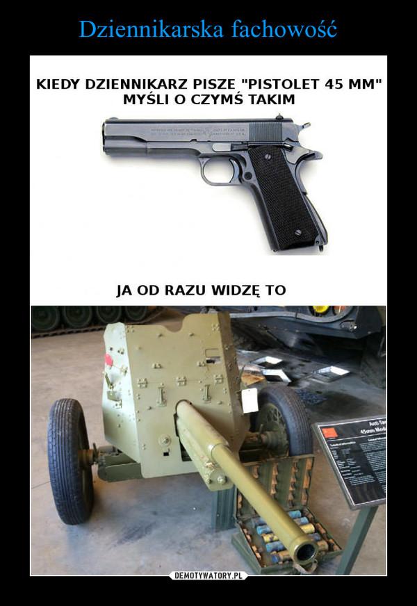 –  kiedy dziennikarz piesze pistolet 45 mm myśli o czymś takim ja od razu widze to