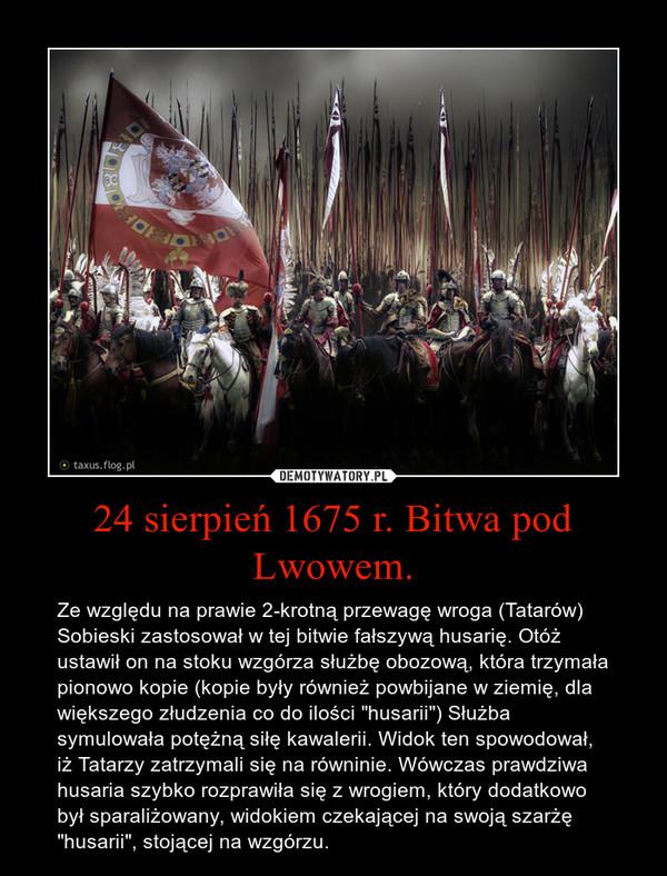 """24 sierpień 1675 r. Bitwa pod Lwowem. – Ze względu na prawie 2-krotną przewagę wroga (Tatarów) Sobieski zastosował w tej bitwie fałszywą husarię. Otóż ustawił on na stoku wzgórza służbę obozową, która trzymała pionowo kopie (kopie były również powbijane w ziemię, dla większego złudzenia co do ilości """"husarii"""") Służba symulowała potężną siłę kawalerii. Widok ten spowodował, iż Tatarzy zatrzymali się na równinie. Wówczas prawdziwa husaria szybko rozprawiła się z wrogiem, który dodatkowo był sparaliżowany, widokiem czekającej na swoją szarżę """"husarii"""", stojącej na wzgórzu."""
