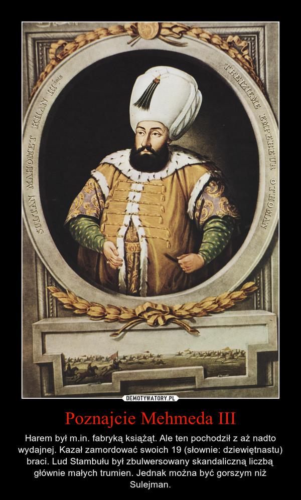 Poznajcie Mehmeda III – Harem był m.in. fabryką książąt. Ale ten pochodził z aż nadto wydajnej. Kazał zamordować swoich 19 (słownie: dziewiętnastu) braci. Lud Stambułu był zbulwersowany skandaliczną liczbą głównie małych trumien. Jednak można być gorszym niż Sulejman.
