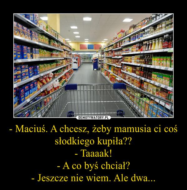- Maciuś. A chcesz, żeby mamusia ci coś słodkiego kupiła??- Taaaak!- A co byś chciał?- Jeszcze nie wiem. Ale dwa... –