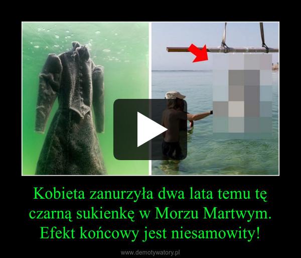 Kobieta zanurzyła dwa lata temu tę czarną sukienkę w Morzu Martwym. Efekt końcowy jest niesamowity! –