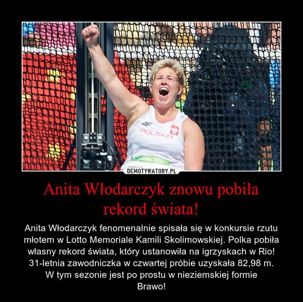 Anita Włodarczyk znowu pobiłarekord świata! – Anita Włodarczyk fenomenalnie spisała się w konkursie rzutu młotem w Lotto Memoriale Kamili Skolimowskiej. Polka pobiła własny rekord świata, który ustanowiła na igrzyskach w Rio! 31-letnia zawodniczka w czwartej próbie uzyskała 82,98 m.W tym sezonie jest po prostu w nieziemskiej formieBrawo!