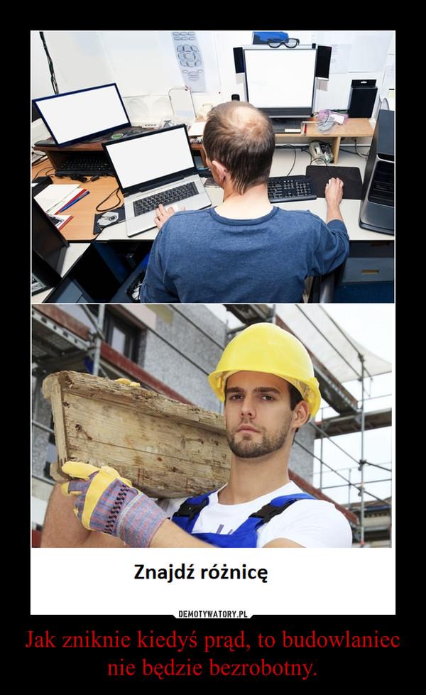 Jak zniknie kiedyś prąd, to budowlaniec nie będzie bezrobotny. –