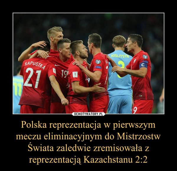 Polska reprezentacja w pierwszym meczu eliminacyjnym do Mistrzostw Świata zaledwie zremisowała z reprezentacją Kazachstanu 2:2 –