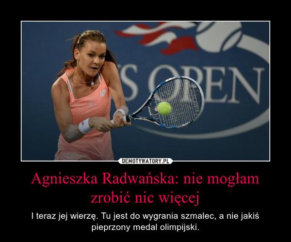 Agnieszka Radwańska: nie mogłam zrobić nic więcej – I teraz jej wierzę. Tu jest do wygrania szmalec, a nie jakiś pieprzony medal olimpijski.
