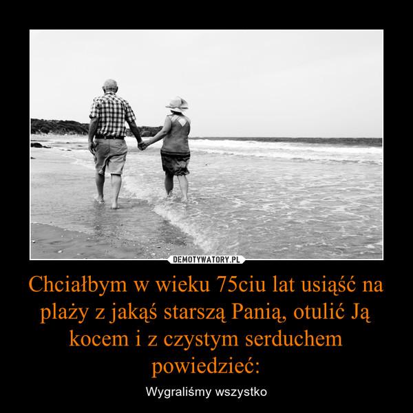 Chciałbym w wieku 75ciu lat usiąść na plaży z jakąś starszą Panią, otulić Ją kocem i z czystym serduchem powiedzieć: – Wygraliśmy wszystko