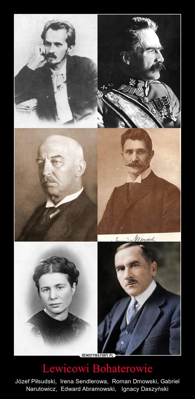 Lewicowi Bohaterowie – Józef Piłsudski,  Irena Sendlerowa,  Roman Dmowski, Gabriel Narutowicz,  Edward Abramowski,   Ignacy Daszyński