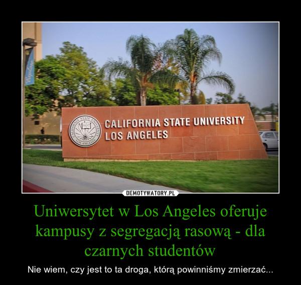 Uniwersytet w Los Angeles oferuje kampusy z segregacją rasową - dla czarnych studentów – Nie wiem, czy jest to ta droga, którą powinniśmy zmierzać...