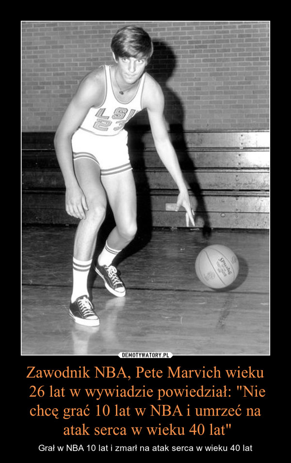 """Zawodnik NBA, Pete Marvich wieku 26 lat w wywiadzie powiedział: """"Nie chcę grać 10 lat w NBA i umrzeć na atak serca w wieku 40 lat"""" – Grał w NBA 10 lat i zmarł na atak serca w wieku 40 lat"""