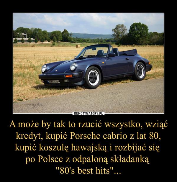 """A może by tak to rzucić wszystko, wziąć kredyt, kupić Porsche cabrio z lat 80, kupić koszulę hawajską i rozbijać się po Polsce z odpaloną składanką """"80's best hits""""... –"""