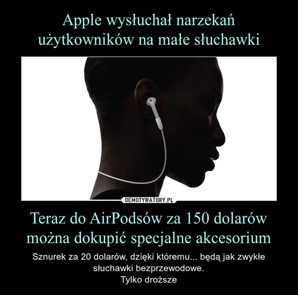 Teraz do AirPodsów za 150 dolarów można dokupić specjalne akcesorium – Sznurek za 20 dolarów, dzięki któremu... będą jak zwykłe słuchawki bezprzewodowe.Tylko droższe