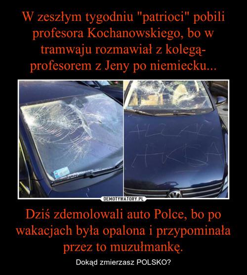 """W zeszłym tygodniu """"patrioci"""" pobili profesora Kochanowskiego, bo w tramwaju rozmawiał z kolegą- profesorem z Jeny po niemiecku... Dziś zdemolowali auto Polce, bo po wakacjach była opalona i przypominała przez to muzułmankę."""