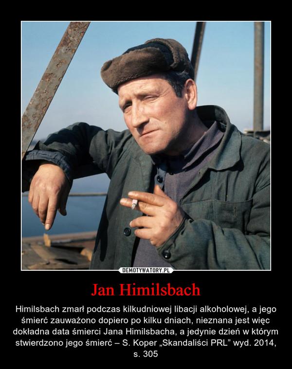 """Jan Himilsbach – Himilsbach zmarł podczas kilkudniowej libacji alkoholowej, a jego śmierć zauważono dopiero po kilku dniach, nieznana jest więc dokładna data śmierci Jana Himilsbacha, a jedynie dzień w którym stwierdzono jego śmierć – S. Koper """"Skandaliści PRL"""" wyd. 2014, s. 305"""