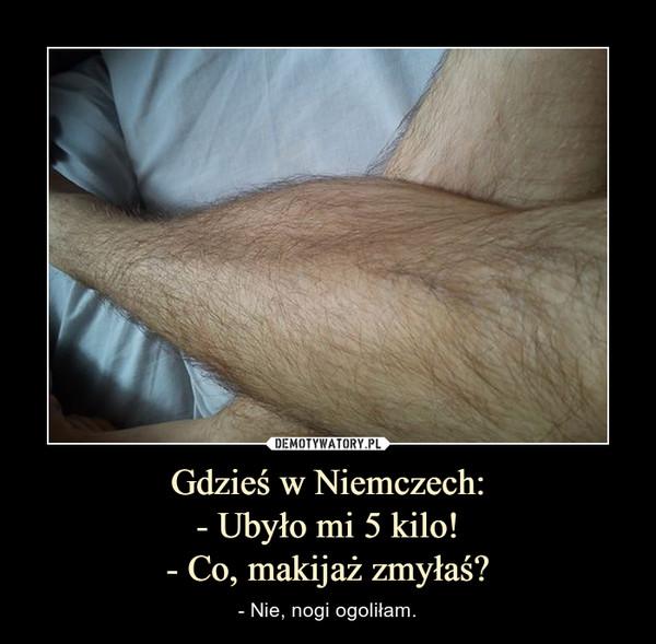 Gdzieś w Niemczech:- Ubyło mi 5 kilo!- Co, makijaż zmyłaś? – - Nie, nogi ogoliłam.