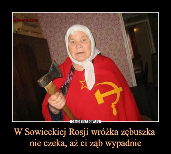 W Sowieckiej Rosji wróżka zębuszka nie czeka, aż ci ząb wypadnie –