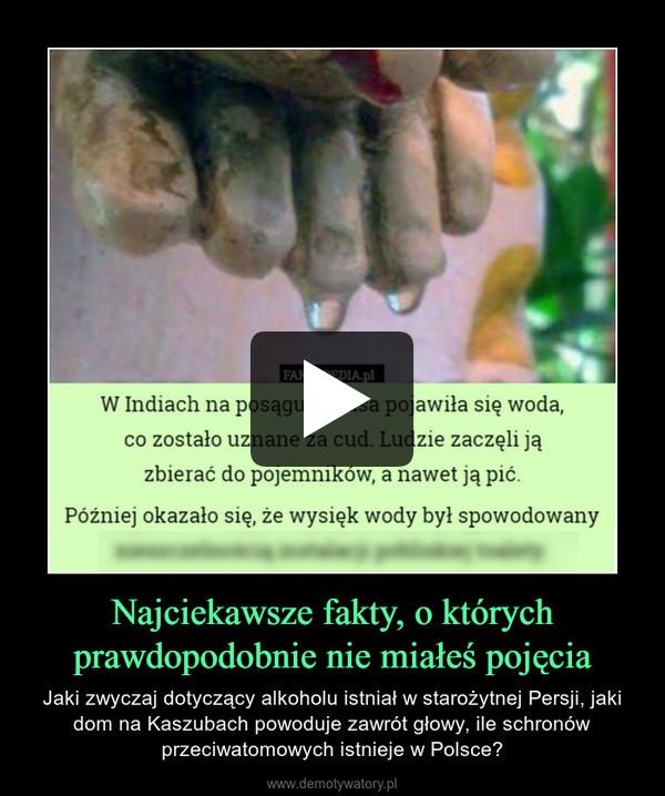 Najciekawsze fakty, o którychprawdopodobnie nie miałeś pojęcia – Jaki zwyczaj dotyczący alkoholu istniał w starożytnej Persji, jaki dom na Kaszubach powoduje zawrót głowy, ile schronów przeciwatomowych istnieje w Polsce?