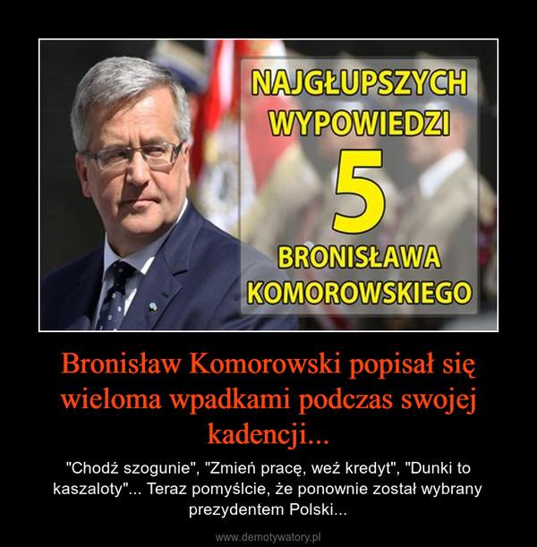 """Bronisław Komorowski popisał się wieloma wpadkami podczas swojej kadencji... – """"Chodź szogunie"""", """"Zmień pracę, weź kredyt"""", """"Dunki to kaszaloty""""... Teraz pomyślcie, że ponownie został wybrany prezydentem Polski..."""