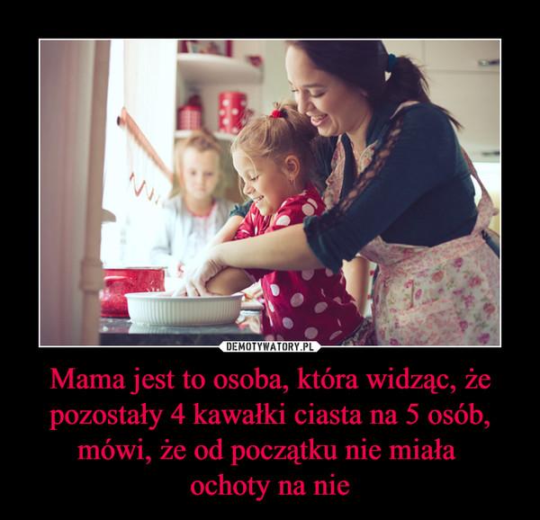 Mama jest to osoba, która widząc, że pozostały 4 kawałki ciasta na 5 osób, mówi, że od początku nie miała ochoty na nie –