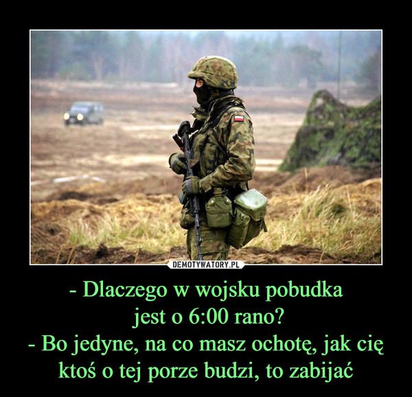 - Dlaczego w wojsku pobudka jest o 6:00 rano?- Bo jedyne, na co masz ochotę, jak cię ktoś o tej porze budzi, to zabijać –