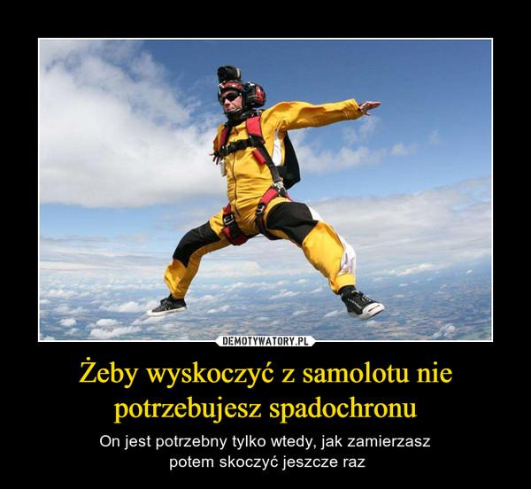 Żeby wyskoczyć z samolotu nie potrzebujesz spadochronu – On jest potrzebny tylko wtedy, jak zamierzasz potem skoczyć jeszcze raz