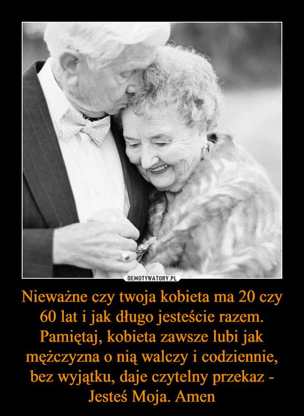 Nieważne czy twoja kobieta ma 20 czy 60 lat i jak długo jesteście razem. Pamiętaj, kobieta zawsze lubi jak mężczyzna o nią walczy i codziennie, bez wyjątku, daje czytelny przekaz - Jesteś Moja. Amen –