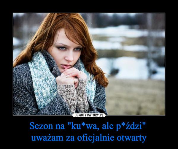 """Sezon na """"ku*wa, ale p*ździ"""" uważam za oficjalnie otwarty –"""