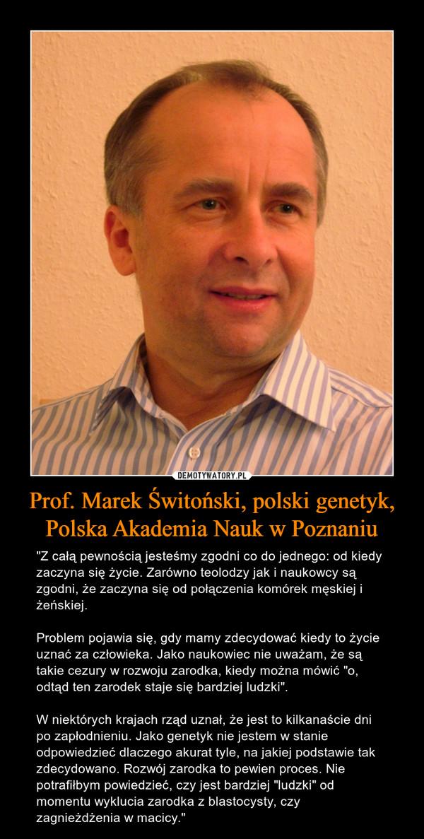 """Prof. Marek Świtoński, polski genetyk, Polska Akademia Nauk w Poznaniu – """"Z całą pewnością jesteśmy zgodni co do jednego: od kiedy zaczyna się życie. Zarówno teolodzy jak i naukowcy są zgodni, że zaczyna się od połączenia komórek męskiej i żeńskiej. Problem pojawia się, gdy mamy zdecydować kiedy to życie uznać za człowieka. Jako naukowiec nie uważam, że są takie cezury w rozwoju zarodka, kiedy można mówić """"o, odtąd ten zarodek staje się bardziej ludzki"""". W niektórych krajach rząd uznał, że jest to kilkanaście dni po zapłodnieniu. Jako genetyk nie jestem w stanie odpowiedzieć dlaczego akurat tyle, na jakiej podstawie tak zdecydowano. Rozwój zarodka to pewien proces. Nie potrafiłbym powiedzieć, czy jest bardziej """"ludzki"""" od momentu wyklucia zarodka z blastocysty, czy zagnieżdżenia w macicy."""""""