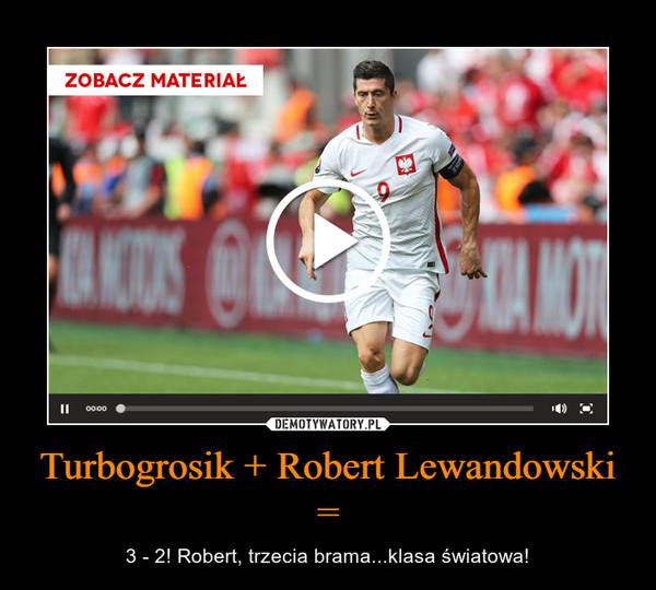 Turbogrosik + Robert Lewandowski = – 3 - 2! Robert, trzecia brama...klasa światowa!