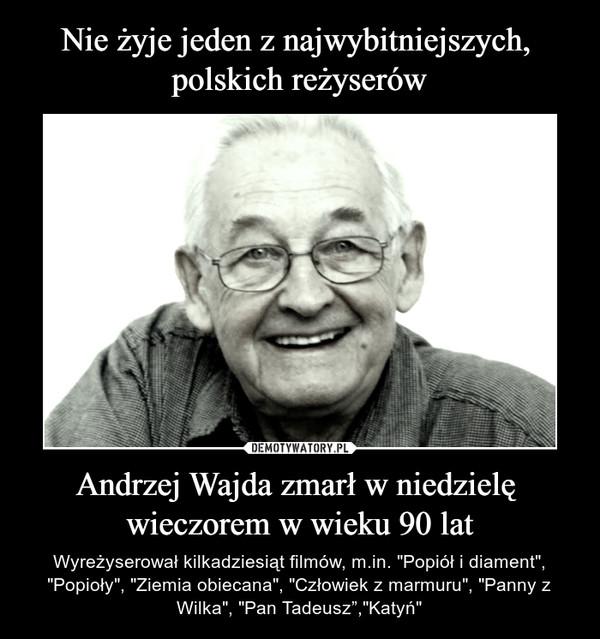 """Andrzej Wajda zmarł w niedzielę wieczorem w wieku 90 lat – Wyreżyserował kilkadziesiąt filmów, m.in. """"Popiół i diament"""", """"Popioły"""", """"Ziemia obiecana"""", """"Człowiek z marmuru"""", """"Panny z Wilka"""", """"Pan Tadeusz"""",""""Katyń"""""""