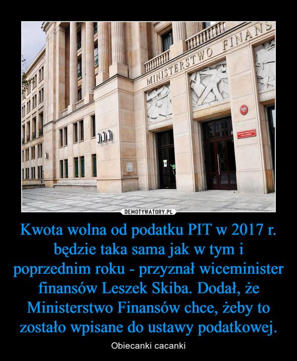 Kwota wolna od podatku PIT w 2017 r. będzie taka sama jak w tym i poprzednim roku - przyznał wiceminister finansów Leszek Skiba. Dodał, że Ministerstwo Finansów chce, żeby to zostało wpisane do ustawy podatkowej. – Obiecanki cacanki