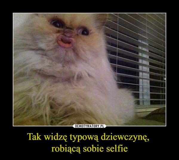 Tak widzę typową dziewczynę, robiącą sobie selfie –