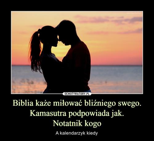 Biblia każe miłować bliźniego swego. Kamasutra podpowiada jak. Notatnik kogo