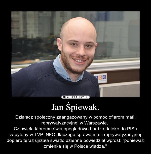 """Jan Śpiewak. – Działacz społeczny zaangażowany w pomoc ofiarom mafii reprywatyzacyjnej w Warszawie. Człowiek, któremu światopoglądowo bardzo daleko do PISu zapytany w TVP INFO dlaczego sprawa mafii reprywatyzacyjnej dopiero teraz ujrzała światło dzienne powiedział wprost: """"ponieważ zmieniła się w Polsce władza."""""""