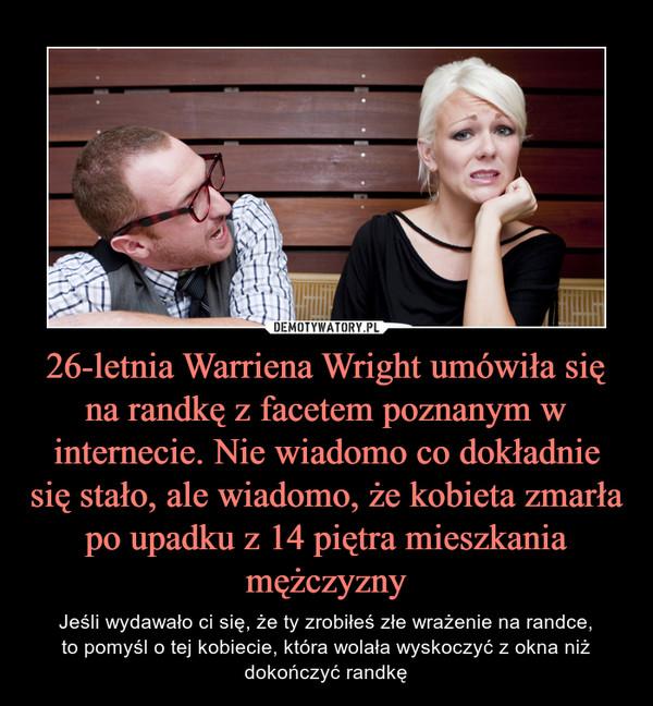 26-letnia Warriena Wright umówiła się na randkę z facetem poznanym w internecie. Nie wiadomo co dokładnie się stało, ale wiadomo, że kobieta zmarła po upadku z 14 piętra mieszkania mężczyzny – Jeśli wydawało ci się, że ty zrobiłeś złe wrażenie na randce,to pomyśl o tej kobiecie, która wolała wyskoczyć z okna niż dokończyć randkę