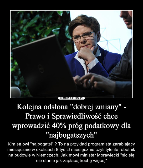 """Kolejna odsłona """"dobrej zmiany"""" - Prawo i Sprawiedliwość chce wprowadzić 40% próg podatkowy dla """"najbogatszych"""" – Kim są owi """"najbogatsi"""" ? To na przykład programista zarabiający miesięcznie w okolicach 8 tys zł miesięcznie czyli tyle ile robotnik na budowie w Niemczech. Jak mówi minister Morawiecki """"nic się nie stanie jak zapłacą trochę więcej"""""""