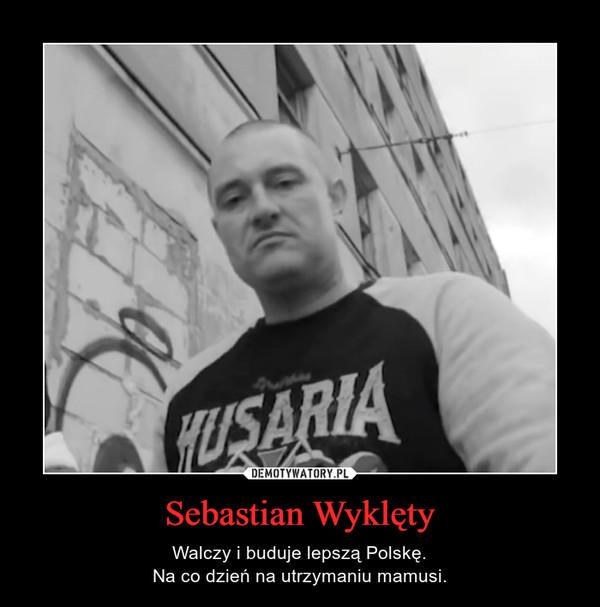 Sebastian Wyklęty – Walczy i buduje lepszą Polskę.Na co dzień na utrzymaniu mamusi.