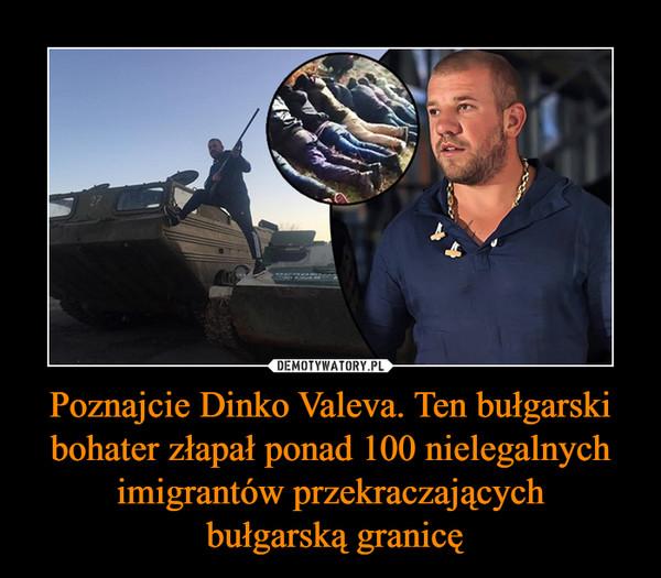 Poznajcie Dinko Valeva. Ten bułgarski bohater złapał ponad 100 nielegalnych imigrantów przekraczających bułgarską granicę –