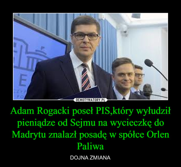 Adam Rogacki poseł PIS,który wyłudził pieniądze od Sejmu na wycieczkę do Madrytu znalazł posadę w spółce Orlen Paliwa – DOJNA ZMIANA