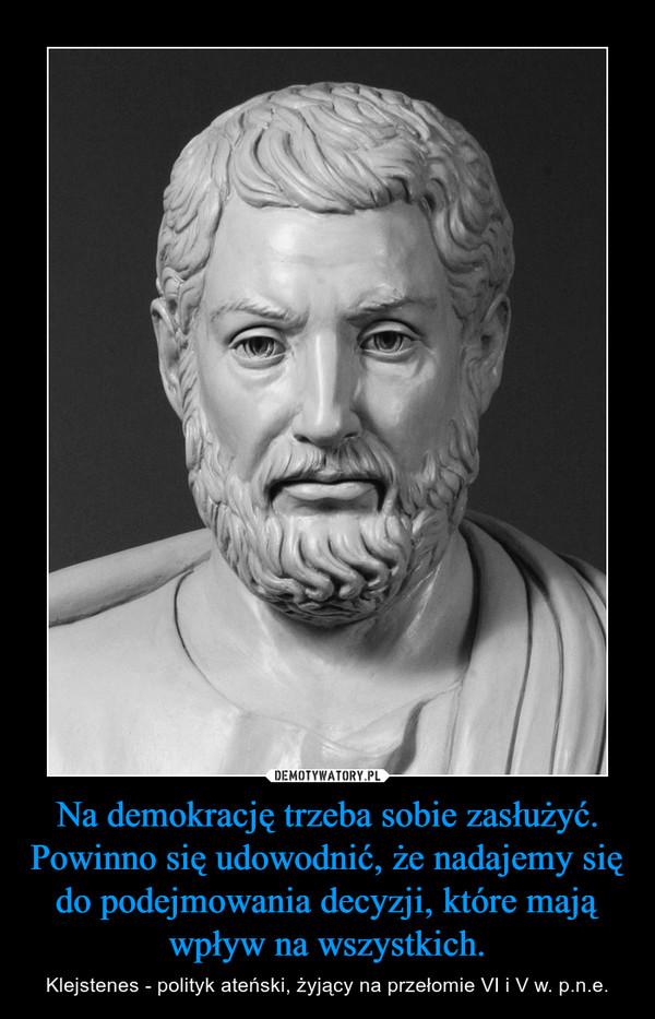 Na demokrację trzeba sobie zasłużyć. Powinno się udowodnić, że nadajemy się do podejmowania decyzji, które mają wpływ na wszystkich. – Klejstenes - polityk ateński, żyjący na przełomie VI i V w. p.n.e.