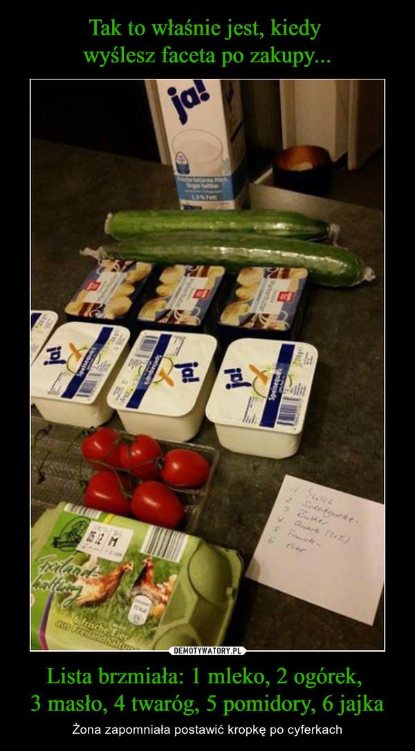Lista brzmiała: 1 mleko, 2 ogórek, 3 masło, 4 twaróg, 5 pomidory, 6 jajka – Żona zapomniała postawić kropkę po cyferkach