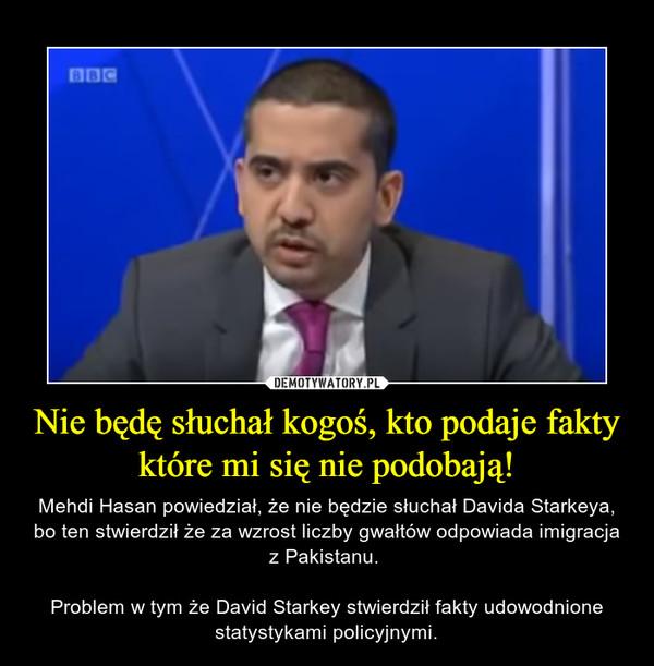 Nie będę słuchał kogoś, kto podaje fakty które mi się nie podobają! – Mehdi Hasan powiedział, że nie będzie słuchał Davida Starkeya, bo ten stwierdził że za wzrost liczby gwałtów odpowiada imigracja z Pakistanu. Problem w tym że David Starkey stwierdził fakty udowodnione statystykami policyjnymi.