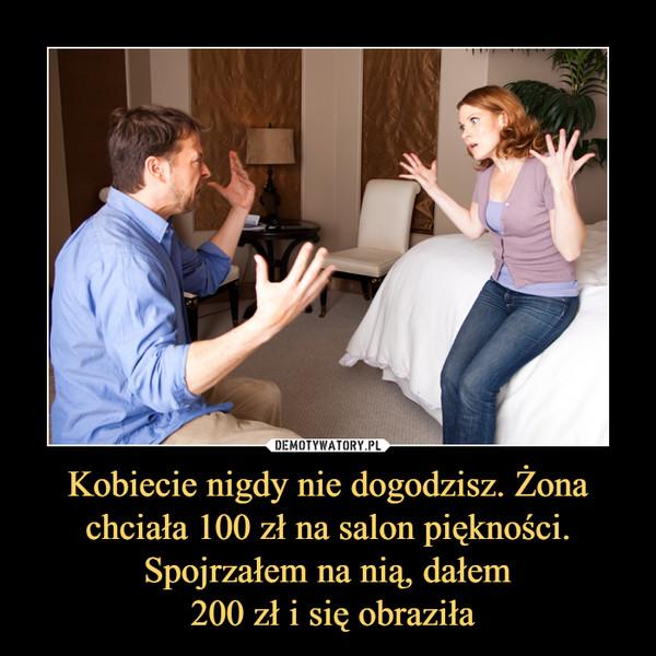 Kobiecie nigdy nie dogodzisz. Żona chciała 100 zł na salon piękności. Spojrzałem na nią, dałem 200 zł i się obraziła –