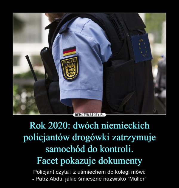 """Rok 2020: dwóch niemieckich policjantów drogówki zatrzymuje samochód do kontroli.Facet pokazuje dokumenty – Policjant czyta i z uśmiechem do kolegi mówi:- Patrz Abdul jakie śmieszne nazwisko """"Muller"""""""
