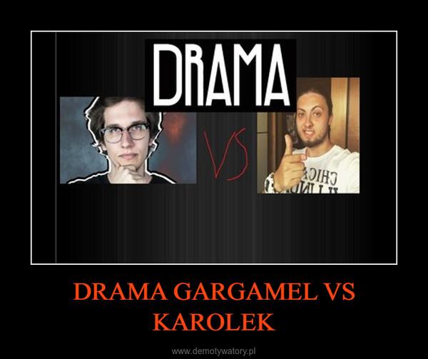 DRAMA GARGAMEL VS KAROLEK –