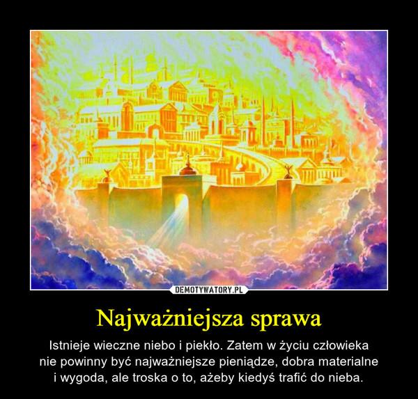 Najważniejsza sprawa – Istnieje wieczne niebo i piekło. Zatem w życiu człowiekanie powinny być najważniejsze pieniądze, dobra materialnei wygoda, ale troska o to, ażeby kiedyś trafić do nieba.