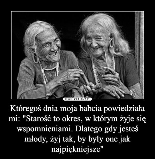 """Któregoś dnia moja babcia powiedziała mi: """"Starość to okres, w którym żyje się wspomnieniami. Dlatego gdy jesteś młody, żyj tak, by były one jak najpiękniejsze"""" –"""